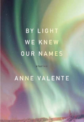 By Light We Knew Our Names, by Anne Valente