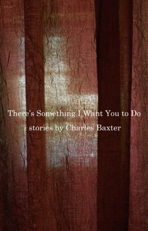 THERE'S SOMETHING I WANT YOU TO DO, by CharlesBaxter