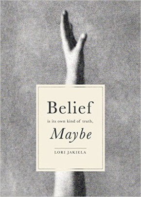 BELIEF IS ITS OWN KIND OF TRUTH, MAYBE, by Lori Jakiela
